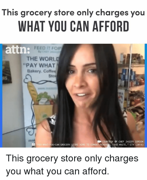 "Memes, Chef, and 🤖: This grocery store only charges you  WHAT YOU CAN AFFORD  FEED IT FOR  attn:  THE WORL  ""PAY WHAT  Bakery. Coffes  Sto  RS  ma  COURTESY OF CHEF JAGGER GORDON  T-YOU-CAN GROCERY STORE AIMS TO COMBAT POVERTFOOD WASTE, "" CTV (2018) This grocery store only charges you what you can afford."