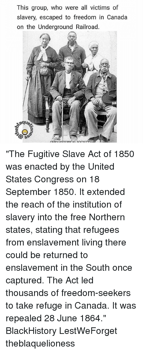 "Freedomed: This group, who were all victims of  slavery, escaped to freedom in Canada  on the Underground Railroad. ""The Fugitive Slave Act of 1850 was enacted by the United States Congress on 18 September 1850. It extended the reach of the institution of slavery into the free Northern states, stating that refugees from enslavement living there could be returned to enslavement in the South once captured. The Act led thousands of freedom-seekers to take refuge in Canada. It was repealed 28 June 1864."" BlackHistory LestWeForget theblaquelioness"