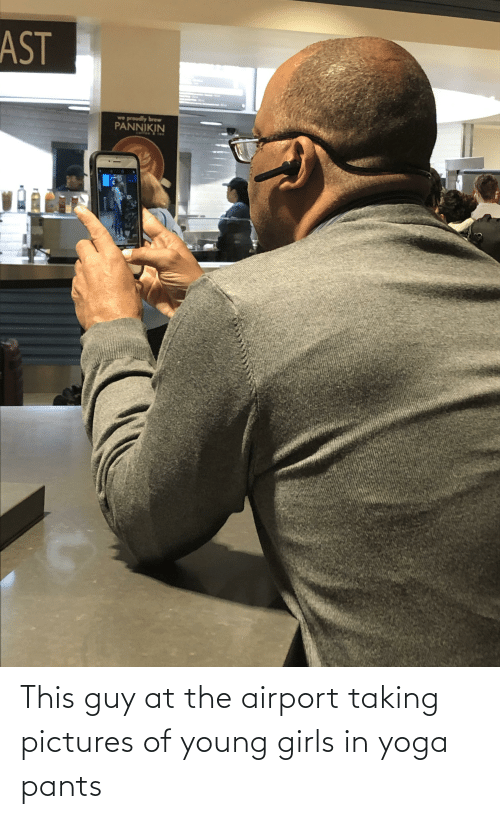 Yoga Pants: This guy at the airport taking pictures of young girls in yoga pants