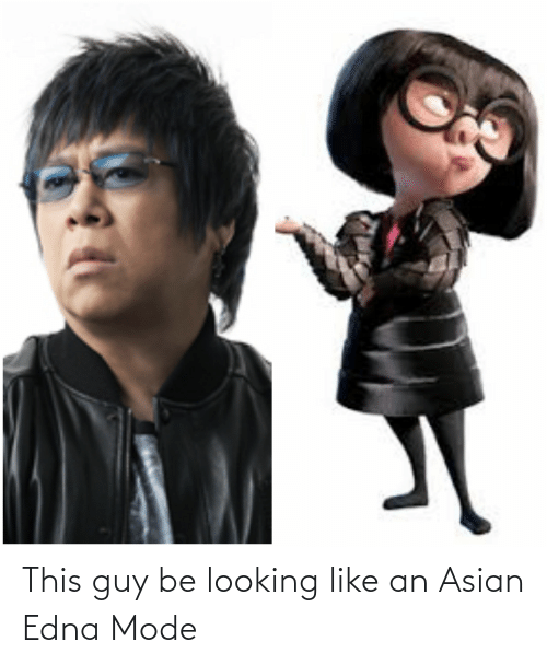 edna mode: This guy be looking like an Asian Edna Mode