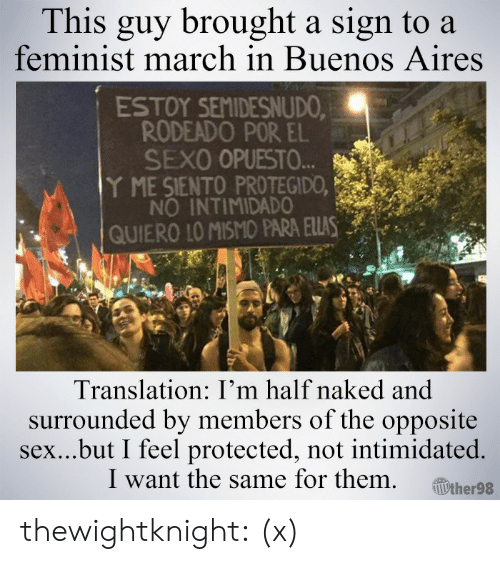 aires: This guy brought a sign to a  feminist march in Buenos Aires  ESTOY SEMIDESNUDO  RODEADO POR EL  SEXO OPUESTO.  Y ME SIENTO PROTEGIDO,  NO INTIMIDADO  QUIERO IO MISMO PARA ELLAS  Translation: I'm half naked and  surrounded by members of the opposite  sex...but I feel protected, not intimidated.  I want the same for them ither98 thewightknight: (x)