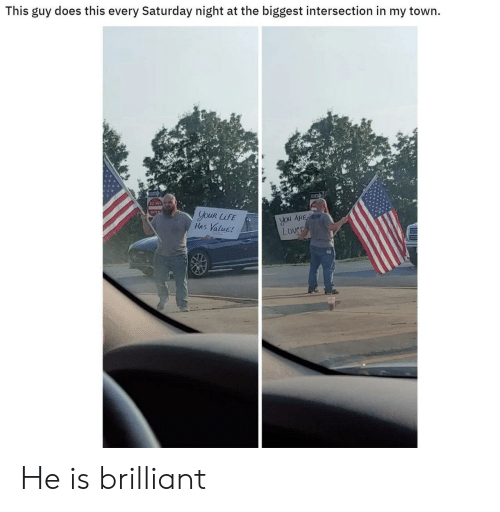 saturday night: This guy does this every Saturday night at the biggest intersection in my town  ENTER  youR LUFE  Has Value!  you ARE  Lover He is brilliant