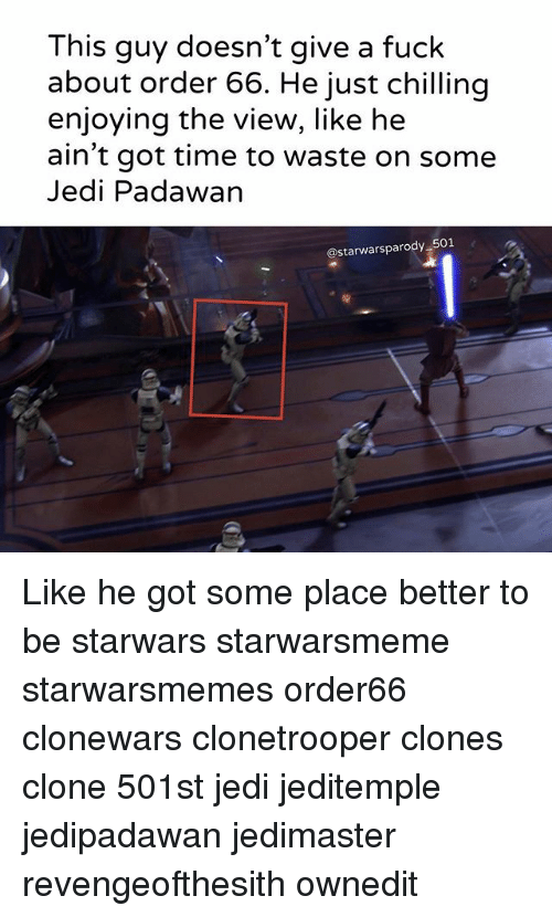 Jedi, Memes, and Fuck: This guy doesn't give a fuck  about order 66. He just chilling  enjoying the view, like he  ain't got time to waste on some  Jedi Padawan  @starwarsparody 501 Like he got some place better to be starwars starwarsmeme starwarsmemes order66 clonewars clonetrooper clones clone 501st jedi jeditemple jedipadawan jedimaster revengeofthesith ownedit