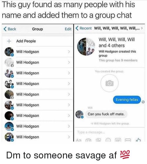 Savage Af: This guy found as many people with his  name and added them to a group chat  Back  Group  Edit Recent Will, Will, Will, Will, Will,  Will, Will, Will, Will  and 4 others  Add People  Will Hodgson  Will Hodgson  Will Hodgson  Will Hodgson created this  group  This group has 9 members  You created the group  Will Hodason  Will Hodgson  Evening fellas  Will Hodason  Will Hodgson  Will Hodgson  Will Hodgson  Will  Can you fuck off mate  Will Hodgson left the group.  ype a message Dm to someone savage af 💯