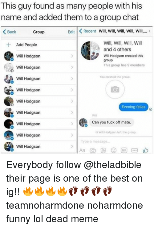 Group Chat, Memes, and Chat: This guy found as many people with his  name and added them to a group chat  Edit K Recent Will, will, will, will, will,...  Back  Group  Will, Will, Will, Will  Add People  and 4 others  Will Hodgson  Will Hodg  created this  son group  This group has 9 members  Will Hodgson  You created the group  Will Hodgson  Will Hodgson  Will Hodgson  Evening fellas  Will Hodgson  a Can you fuck off mate  Will Hodgson  a Will Hodgson  loft the group.  Will Hodgson  Will Hodgson Everybody follow @theladbible their page is one of the best on ig!! 🔥🔥🔥🔥👣👣👣👣 teamnoharmdone noharmdone funny lol dead meme