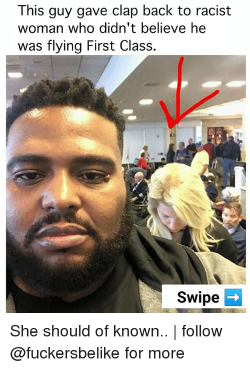 clap back: This guy gave clap back to racist  woman who didn't believe he  was flying First Class.  Swipe She should of known..   follow @fuckersbelike for more