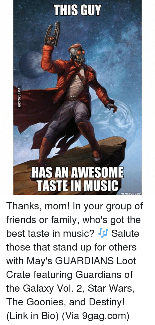 goonies: THIS GUY  HAS AN AWESOME  TASTE IN MUSIC  MEME FUL COM Thanks, mom! In your group of friends or family, who's got the best taste in music? 🎶 Salute those that stand up for others with May's GUARDIANS Loot Crate featuring Guardians of the Galaxy Vol. 2, Star Wars, The Goonies, and Destiny! (Link in Bio) (Via 9gag.com)