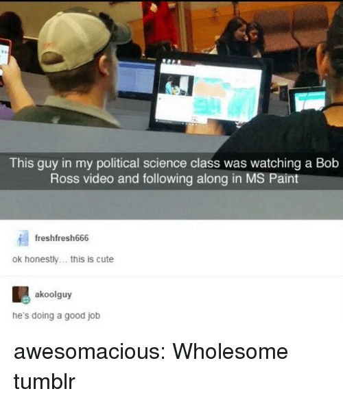 Science Class: This guy in my political science class was watching a Bob  Ross video and following along in MS Pain  freshfresh666  ok honestly. this is cute  akoolguy  he's doing a good job awesomacious:  Wholesome tumblr