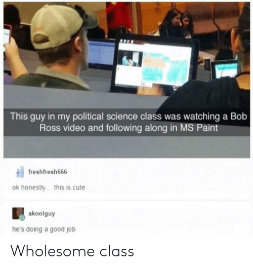 Science Class: This guy in my political science class was watching a Bob  Ross video and following along in MS Paint  freshfresh666  ok honestly  .this is cute  akoolguy  he's doing a good job Wholesome class