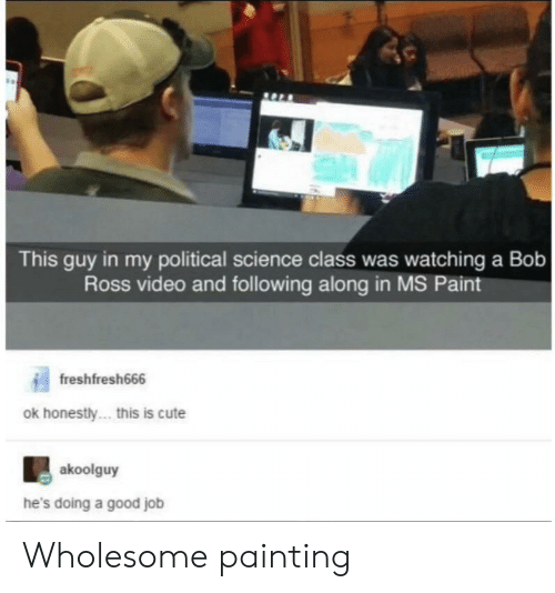 Science Class: This guy in my political science class was watching a Bob  Ross video and following along in MS Paint  freshfresh666  ok honestly... this is cute  akoolguy  he's doing a good job Wholesome painting
