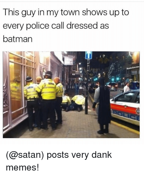 Dankly: This guy in my town shows up to  every police call dressed as  batman  Red KSmoke  RS (@satan) posts very dank memes!