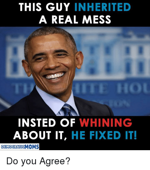 Insted: THIS GUY INHERITED  A REAL MESS  ITE HO  INSTED OF WHINING  ABOUT IT, HE FIXED IT!  DEMOCRATICMOMS Do you Agree?