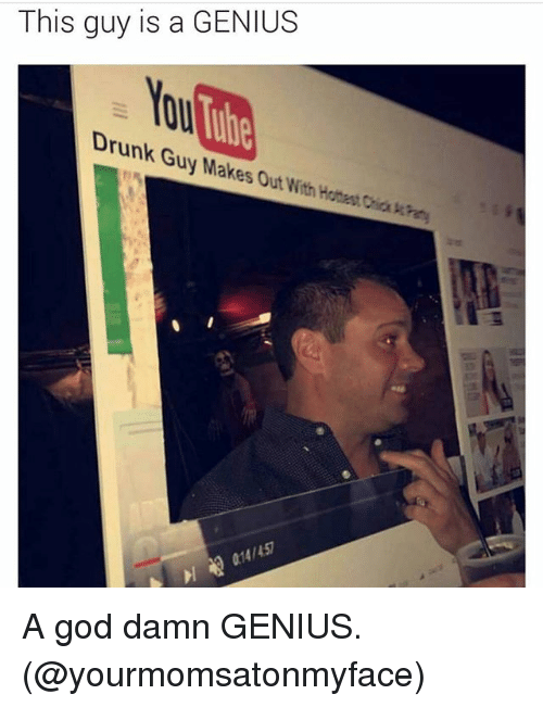 drunk guy: This guy is a GENIUS  You  Drunk Guy Makes Out With Hathes Chia kre  1457 A god damn GENIUS. (@yourmomsatonmyface)