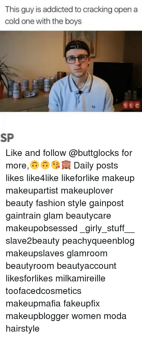 Fashion, Makeup, and Memes: This guy is addicted to cracking open a  cold one with the boys Like and follow @buttglocks for more,🙃🙃😘🙈 Daily posts likes like4like likeforlike makeup makeupartist makeuplover beauty fashion style gainpost gaintrain glam beautycare makeupobsessed _girly_stuff__ slave2beauty peachyqueenblog makeupslaves glamroom beautyroom beautyaccount likesforlikes milkamireille toofacedcosmetics makeupmafia fakeupfix makeupblogger women moda hairstyle