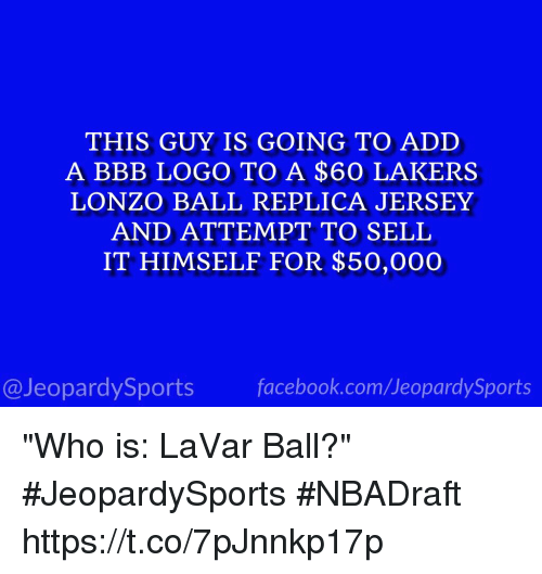 """Bbb, Facebook, and Jeopardy: THIS GUY IS GOING TO ADD  A BBB LOGO TO A $60 LAKERS  LONZO BALL REPLICA JERSEY  AND ATTEMPT TO SELL  IT HIMSELF FOR $50,000  facebook.com/Ueopardy Sports  Jeopardy Sports """"Who is: LaVar Ball?"""" #JeopardySports #NBADraft https://t.co/7pJnnkp17p"""