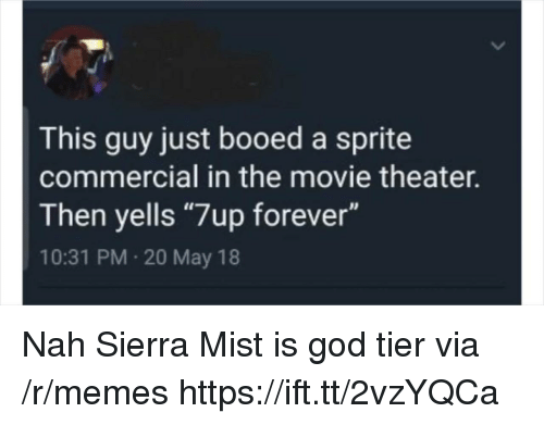 "booed: This guy just booed a sprite  commercial in the movie theater.  Then yells ""7up forever""  10:31 PM 20 May 18 Nah Sierra Mist is god tier via /r/memes https://ift.tt/2vzYQCa"