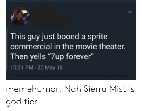 "booed: This guy just booed a sprite  commercial in the movie theater.  Then yells ""7up forever""  10:31 PM 20 May 18 memehumor:  Nah Sierra Mist is god tier"