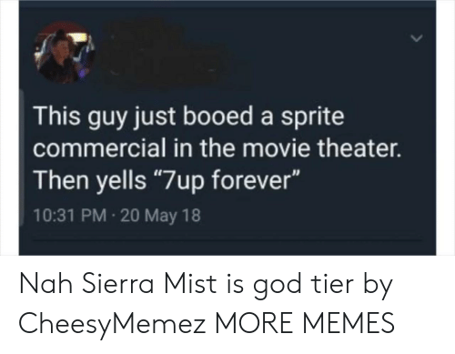 "booed: This guy just booed a sprite  commercial in the movie theater.  Then yells ""7up forever""  10:31 PM 20 May 18 Nah Sierra Mist is god tier by CheesyMemez MORE MEMES"