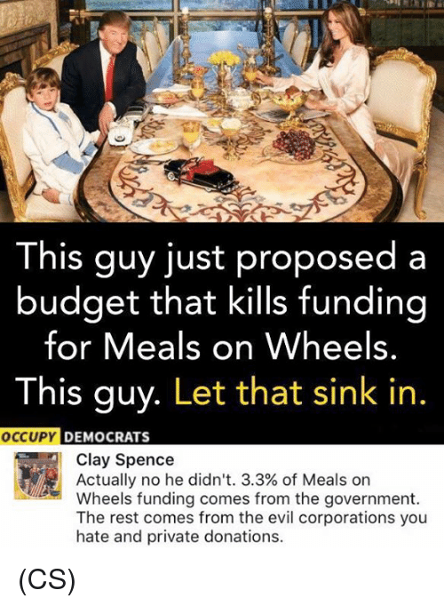 Memes, Budget, and Evil: This guy just proposed a  budget that kills funding  for Meals on Wheels.  This guy  Let that sink in  OCCUPY  DEMOCRATS  Clay Spence  Actually no he didn't. 3.3% of Meals on  Wheels funding comes from the government  The rest comes from the evil corporations you  hate and private donations. (CS)