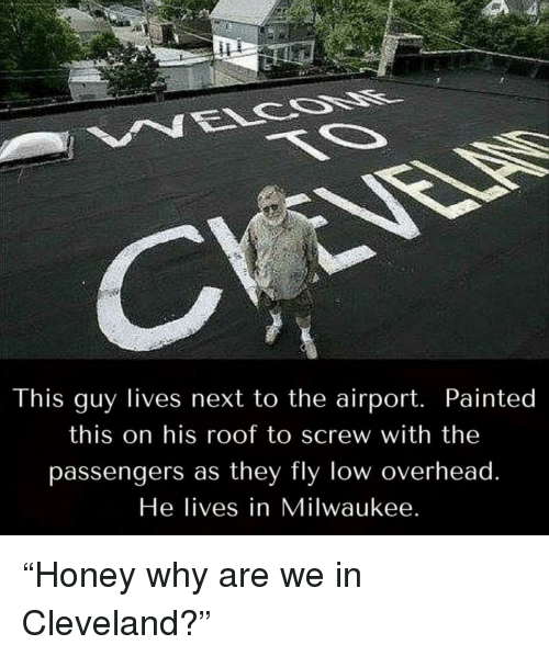 """Passengers: This guy lives next to the airport. Painted  this on his roof to screw with the  passengers as they fly low overhead  He lives in Milwaukee """"Honey why are we in Cleveland?"""""""