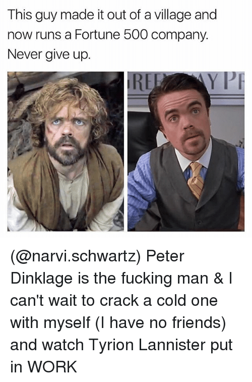 Friends, Fucking, and Work: This guy made it out of a village and  now runs a Fortune 500 company.  Never give up.  PI (@narvi.schwartz) Peter Dinklage is the fucking man & I can't wait to crack a cold one with myself (I have no friends) and watch Tyrion Lannister put in WORK