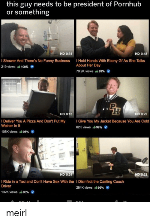 Ebony: this guy needs to be president of Pornhub  or something  HD 0:34  HD 0:48  I Shower And There's No Funny Business  219 views 1610096 4  I Hold Hands With Ebony Gf As She Talks  About Her Day  7O.SK views ié 99%  HD 0:13  HD 0:22  I Deliver You A Pizza And Don't Put My  Weiner In It  Give You My Jacket Because You Are Cold  62K views ié 9996  108K views  98%  HD 0:24  HD 0:23  I Ride in a Taxi and Don't Have Sex With the I Disinfect the Casting Couch  Driver  284K views lá 99%  132K views  98% meirl