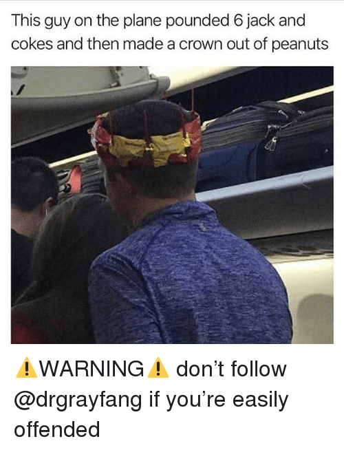 pounded: This guy on the plane pounded 6 jack and  cokes and then made a crown out of peanuts ⚠️WARNING⚠️ don't follow @drgrayfang if you're easily offended