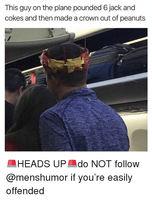 pounded: This guy on the plane pounded 6 jack and  cokes and then made a crown out of peanuts 🚨HEADS UP🚨do NOT follow @menshumor if you're easily offended