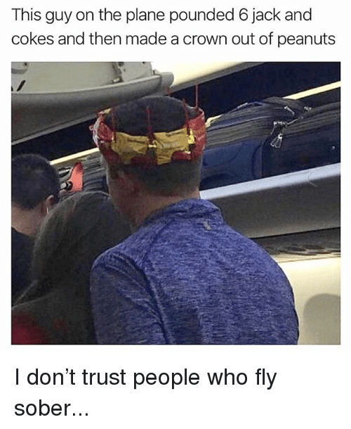 pounded: This guy on the plane pounded 6 jack and  cokes and then made a crown out of peanuts I don't trust people who fly sober...