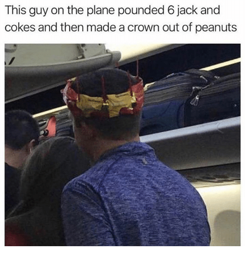 pounded: This guy on the plane pounded 6 jack and  cokes and then made a crown out of peanuts
