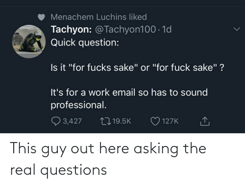 questions: This guy out here asking the real questions