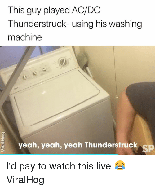 washing machine: This guy played AC/DC  Thunderstruck- using his washing  machine  yeah, yeah, yeah ThunderstruC  SP I'd pay to watch this live 😂  ViralHog