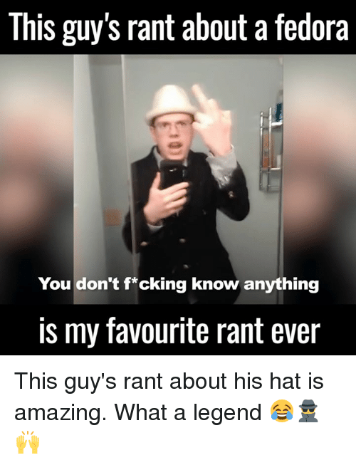 Dank, Fedora, and 🤖: This guy S rant about a fedora  You don't f*cking know anything  is my favourite rant ever This guy's rant about his hat is amazing. What a legend 😂🕵️🙌