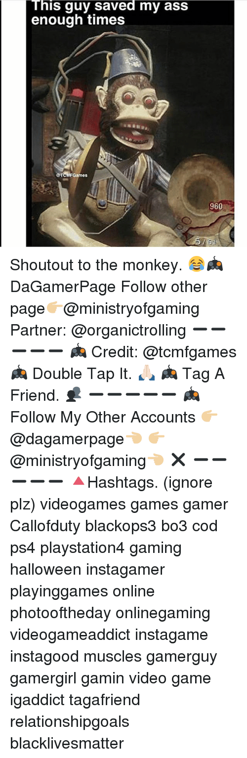Black Lives Matter, Halloween, and Memes: This guy saved my ass  enough times  OTCHFGames  960 Shoutout to the monkey. 😂🎮 DaGamerPage Follow other page👉🏼@ministryofgaming Partner: @organictrolling ➖➖➖➖➖ 🎮 Credit: @tcmfgames 🎮 Double Tap It. 🙏🏻 🎮 Tag A Friend. 👥 ➖➖➖➖➖ 🎮 Follow My Other Accounts 👉🏼@dagamerpage👈🏼 👉🏼@ministryofgaming👈🏼 ✖️ ➖➖➖➖➖ 🔺Hashtags. (ignore plz) videogames games gamer Callofduty blackops3 bo3 cod ps4 playstation4 gaming halloween instagamer playinggames online photooftheday onlinegaming videogameaddict instagame instagood muscles gamerguy gamergirl gamin video game igaddict tagafriend relationshipgoals blacklivesmatter