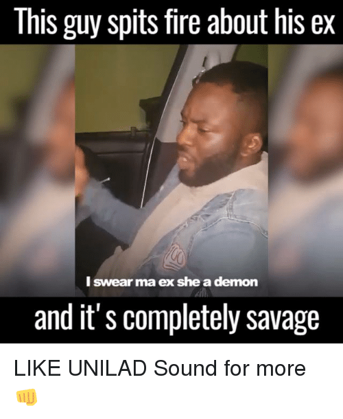 spitting fire: This guy spits fire about his ex  I swear ma ex she a demon  and it's completely savage LIKE UNILAD Sound for more 👊