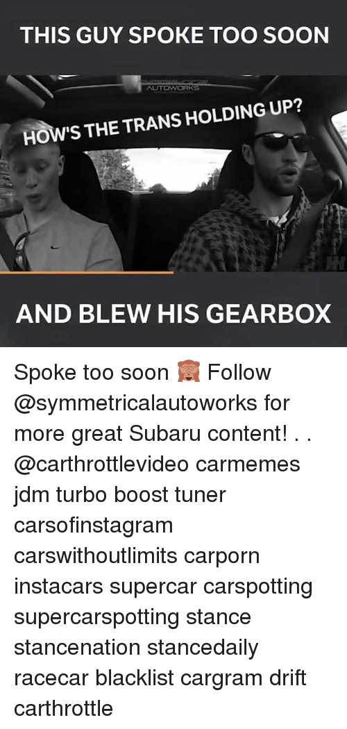 Memes, Soon..., and Boost: THIS GUY SPOKE TOO SOON  HOW'S THE TRANS HOLDING UP?  AND BLEW HIS GEARBOX Spoke too soon 🙈 Follow @symmetricalautoworks for more great Subaru content! . . @carthrottlevideo carmemes jdm turbo boost tuner carsofinstagram carswithoutlimits carporn instacars supercar carspotting supercarspotting stance stancenation stancedaily racecar blacklist cargram drift carthrottle