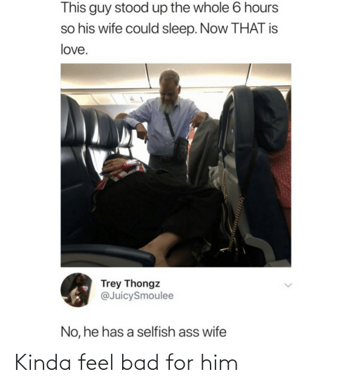 selfish: This guy stood up the whole 6 hours  so his wife could sleep. Now THAT is  love.  Trey Thongz  @JuicySmoulee  No, he has a selfish ass wife Kinda feel bad for him