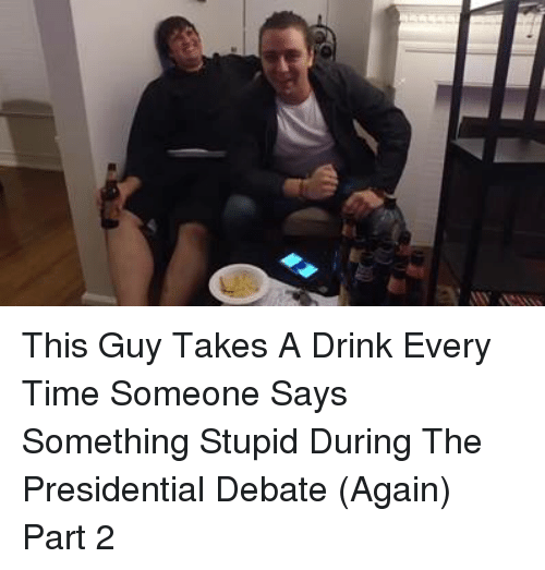Saying Something Stupid: This Guy Takes A Drink Every Time Someone Says Something Stupid During The Presidential Debate (Again) Part 2