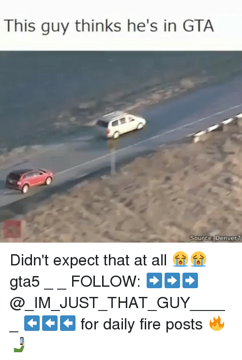 Fire, Memes, and Denver: This guy thinks he's in GTA  Source Denver 7 Didn't expect that at all 😭😭 gta5 _ _ FOLLOW: ➡➡➡@_IM_JUST_THAT_GUY_____ ⬅⬅⬅ for daily fire posts 🔥🤳🏼