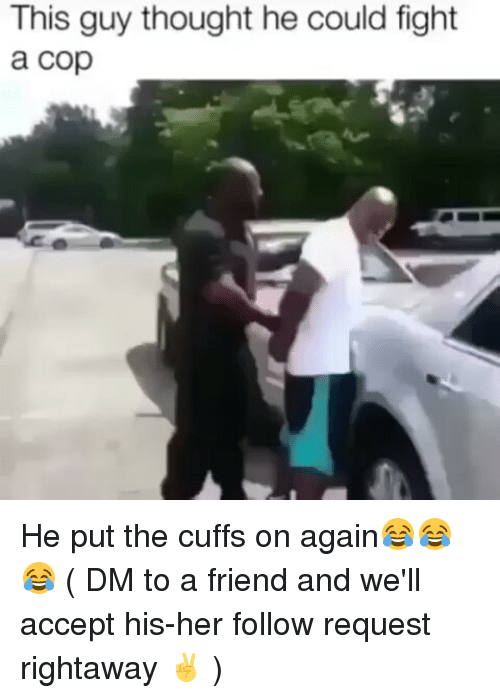 Memes, Thought, and Fight: This guy thought he could fight  a cop He put the cuffs on again😂😂😂 ( DM to a friend and we'll accept his-her follow request rightaway ✌ )