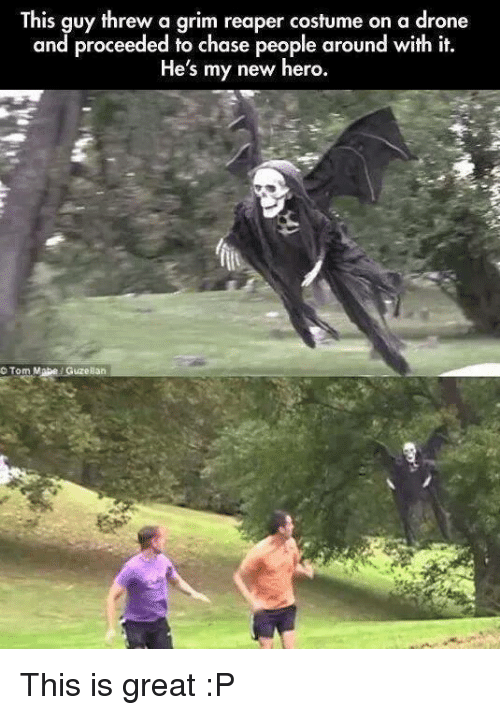 tom mabe: This guy threw a grim reaper costume on  a drone  and proceeded to chase people around with it.  He's my new hero.  Tom Mabe Guze Han This is great :P