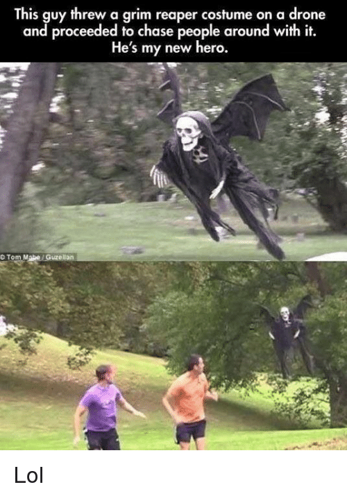 tom mabe: This guy threw a grim reaper costume on a drone  and proceeded to chase people around with it.  He's my new hero.  O Tom Mabe Guzellan Lol