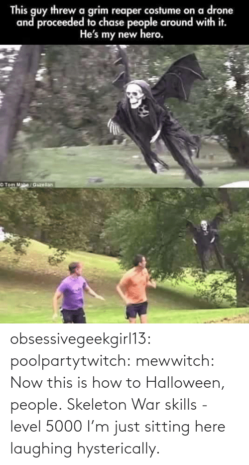 tom mabe: This guy threw a grim reaper costume on a drone  and proceeded to chase people around with it.  He's my new hero.  Tom Mabe / Guzellan obsessivegeekgirl13:  poolpartytwitch:  mewwitch:  Now this is how to Halloween, people. Skeleton War skills - level 5000    I'm just sitting here laughing hysterically.
