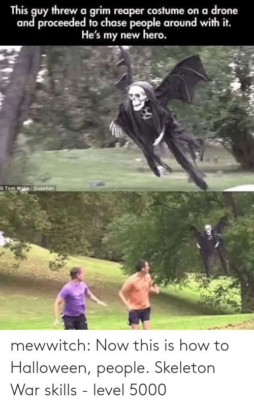 tom mabe: This guy threw a grim reaper costume on a drone  and proceeded to chase people around with it.  He's my new hero.  Tom Mabe / Guzellan mewwitch:  Now this is how to Halloween, people. Skeleton War skills - level 5000