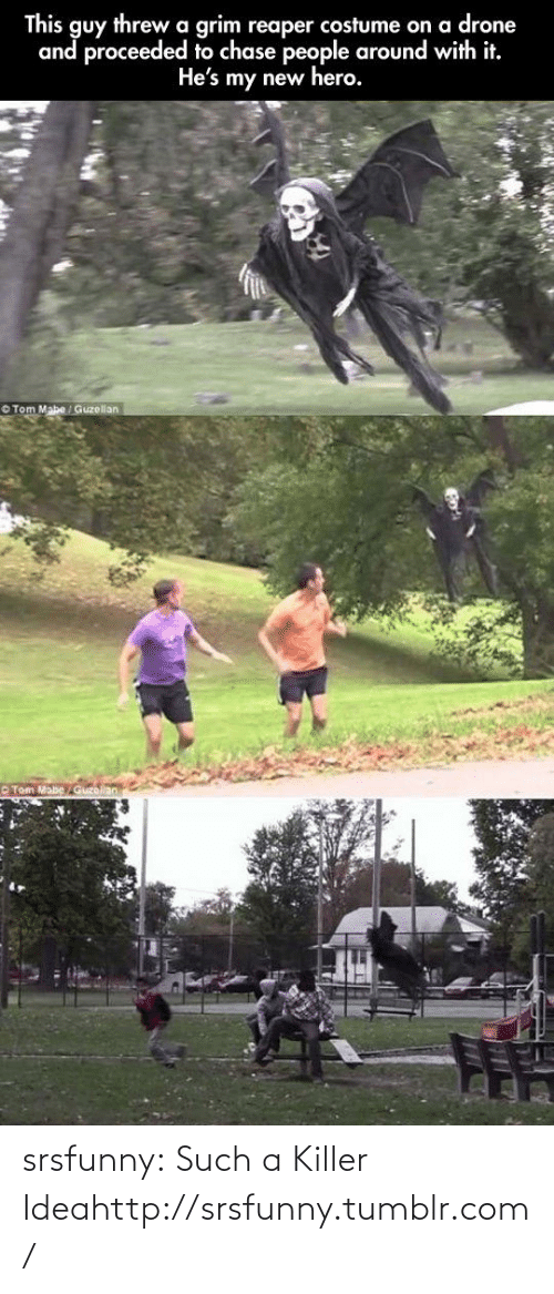 tom mabe: This guy threwa grim reaper costume on a drone  and proceeded to chase people around with it.  He's my new hero.  O Tom Mabe Guzellan  O Tom Mabe  Guzellan srsfunny:  Such a Killer Ideahttp://srsfunny.tumblr.com/