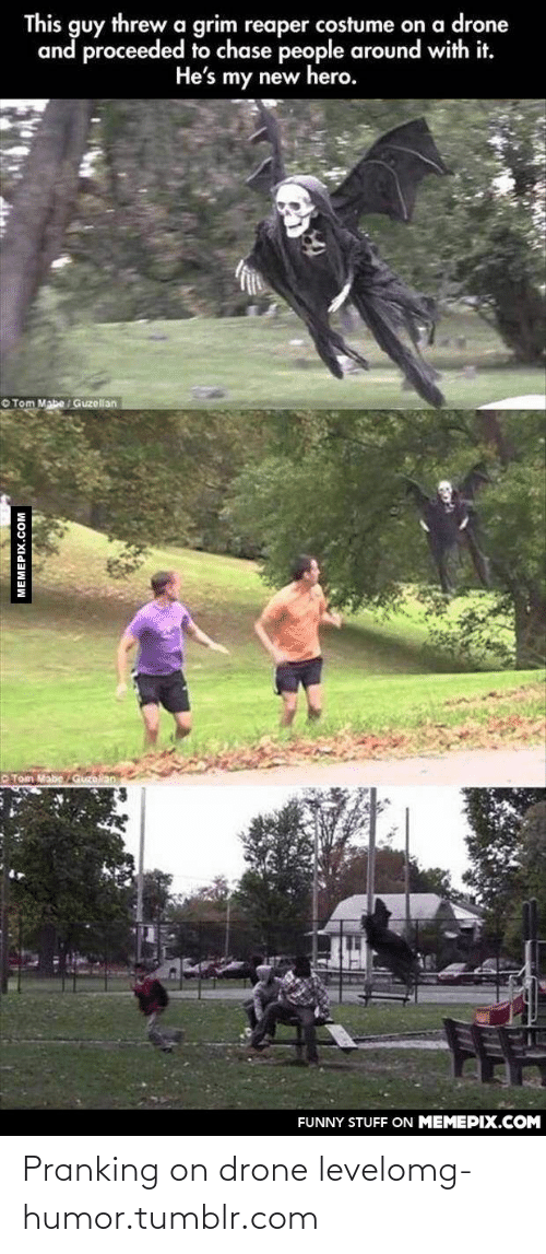 tom mabe: This guy threwa grim reaper costume on a drone  and proceeded to chase people around with it.  He's my new hero.  O Tom Mabe / Guzellan  O Tom Mabe Guzoilan  FUNNY STUFF ON MEMEPIX.COM  MEMEPIX.COM Pranking on drone levelomg-humor.tumblr.com