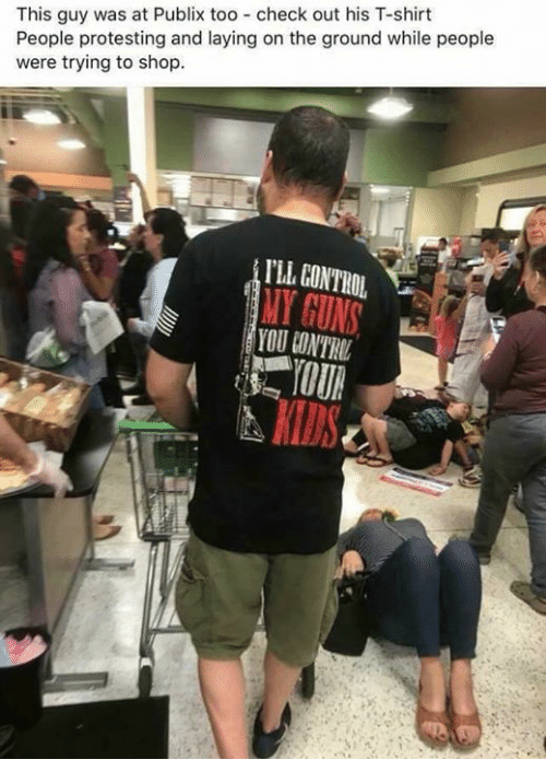 Guns, Memes, and Publix: This guy was at Publix too check out his T-shirt  People protesting and laying on the ground while people  were trying to shop  TL GONTROL  MY GUNS  YOU CONTRUL  KIDS
