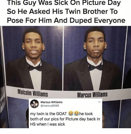 Dank, Goat, and Sick: This Guy Was Sick On Picture Day  So He Asked His Twin Brother To  Pose For Him And Duped Everyone  Malcolm Williams  Marcus Williams  Marcus Williams  @marcus6096  my twin is the GOAT he took  both of our pics for Picture day back in  HS when I was siclk