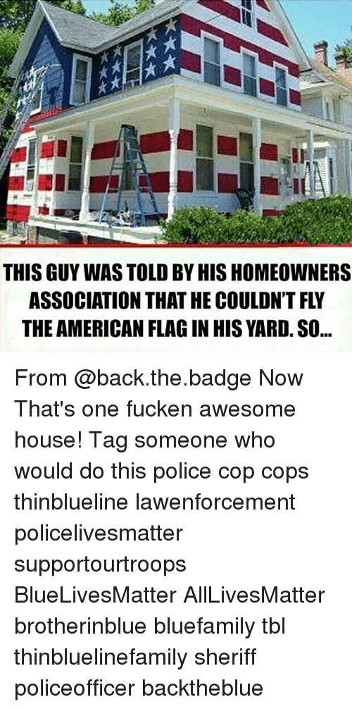 All Lives Matter, Memes, and Police: THIS GUY WAS TOLD BY HIS HOMEOWNERS  ASSOCIATION THAT HE COULDN'T FLY  THE AMERICAN FLAG IN HIS YARD. SO... From @back.the.badge Now That's one fucken awesome house! Tag someone who would do this police cop cops thinblueline lawenforcement policelivesmatter supportourtroops BlueLivesMatter AllLivesMatter brotherinblue bluefamily tbl thinbluelinefamily sheriff policeofficer backtheblue