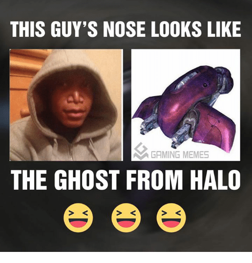 Halo, Meme, and Memes: THIS GUY'S NOSE LOOKS LIKE  GAMING MEMES  THE GHOST FROM HALO
